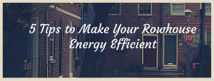 Picture with a group of rowhouses that reads: 5 Tips to Make Your Rowhouse Energy Efficient